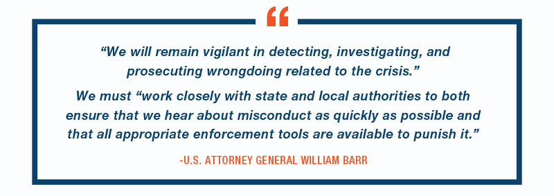 """We will remain vigilant in detecting, investigating, and prosecuting wrongdoing related to the crisis."" We must ""work closely with state and local authorities to both ensure that we hear about misconduct as quickly as possible and that all appropriate enforcement tools are available to punish it.""  -U.S. ATTORNEY GENERAL WILLIAM BARR"