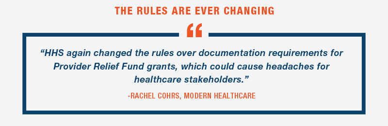 "THE RULES ARE EVER CHANGING  ""HHS again changed the rules over documentation requirements for Provider Relief Fund grants, which could cause headaches for healthcare stakeholders.""  -RACHEL COHRS, MODERN HEALTHCARE"
