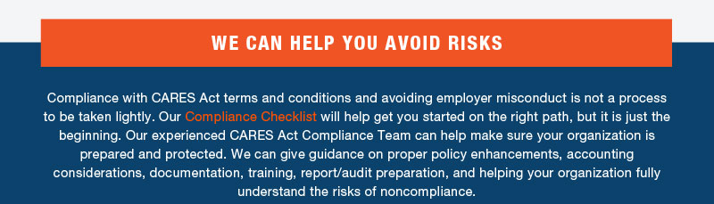 WE CAN HELP YOU AVOID RISKS  Compliance with CARES Act terms and conditions and avoiding employer misconduct is not a process to be taken lightly. Our Compliance Checklist will help get you started on the right path, but it is just the beginning. Our experienced CARES Act Compliance Team can help make sure your organization is prepared and protected. We can give guidance on proper policy enhancements, accounting considerations, documentation, training, report/audit preparation, and helping your organization fully understand the risks of noncompliance.
